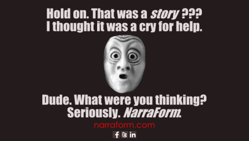 Hold on. That was a STORY?? I thought it was a cry for help. Dude. What were you thinking? Seriously. NarraForm.